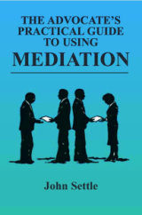 The Advocate's Practical Guide to Using Mediation