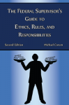 The Federal Supervisor�s Guide to Ethics, Rules, and Responsibilities